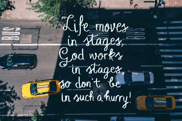 Life Moves in Stages, so Don't be in Such aHurry!